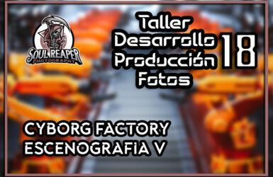 Escenario Cybog Factory V | Soul Reaper Photography | TALLER 1×18
